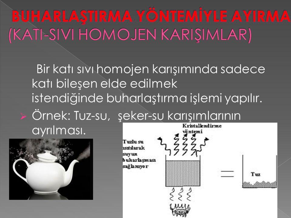 Bir katı sıvı homojen karışımında sadece katı bileşen elde edilmek istendiğinde buharlaştırma işlemi yapılır.