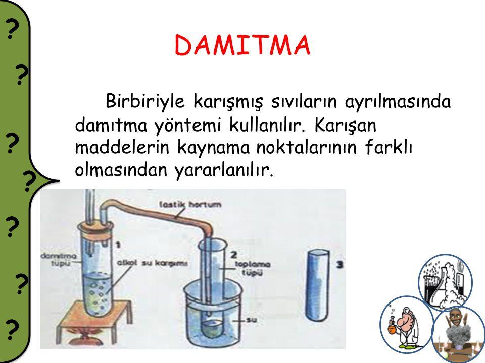 ? ? ? ? ? ? ? DAMITMA Birbiriyle karışmış sıvıların ayrılmasında damıtma yöntemi kullanılır. Karışan maddelerin kaynama noktalarının farklı olmasından