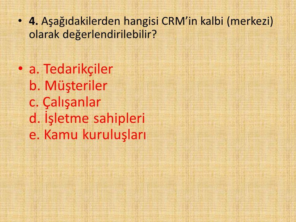 4. Aşağıdakilerden hangisi CRM'in kalbi (merkezi) olarak değerlendirilebilir? a. Tedarikçiler b. Müşteriler c. Çalışanlar d. İşletme sahipleri e. Kamu