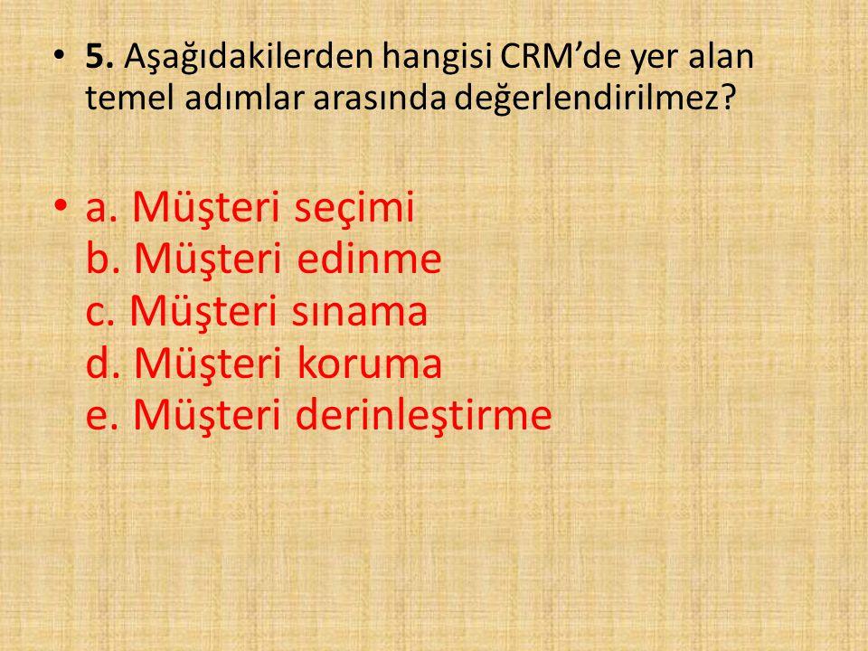 5. Aşağıdakilerden hangisi CRM'de yer alan temel adımlar arasında değerlendirilmez? a. Müşteri seçimi b. Müşteri edinme c. Müşteri sınama d. Müşteri k