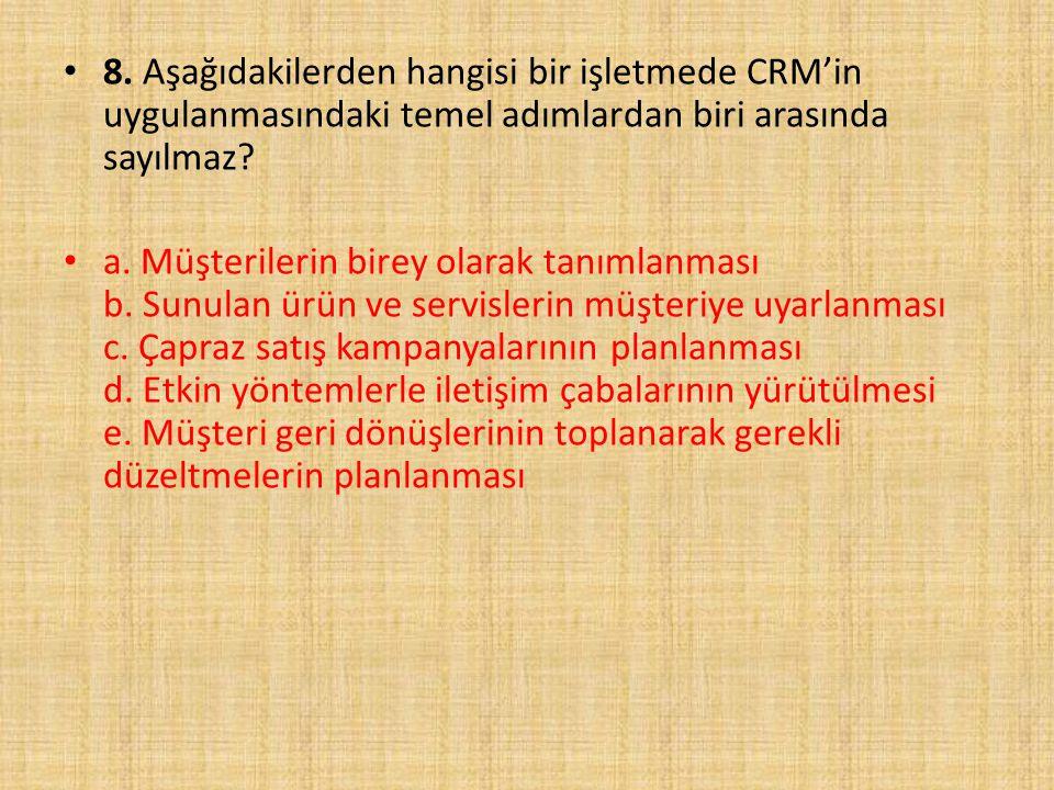 8. Aşağıdakilerden hangisi bir işletmede CRM'in uygulanmasındaki temel adımlardan biri arasında sayılmaz? a. Müşterilerin birey olarak tanımlanması b.