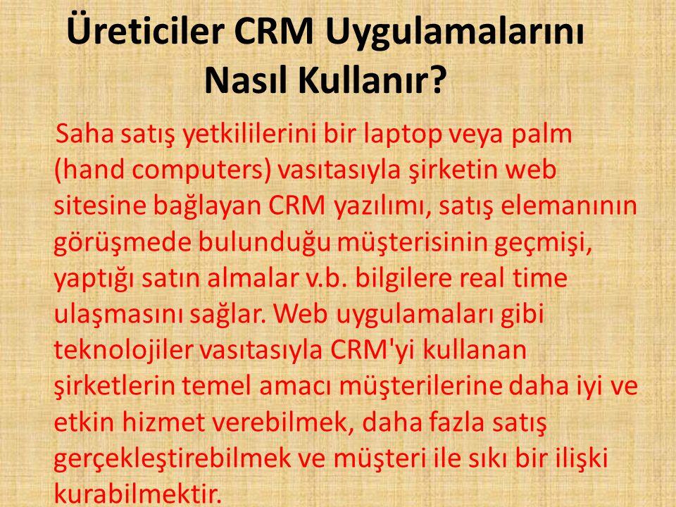 Üreticiler CRM Uygulamalarını Nasıl Kullanır? Saha satış yetkililerini bir laptop veya palm (hand computers) vasıtasıyla şirketin web sitesine bağlaya