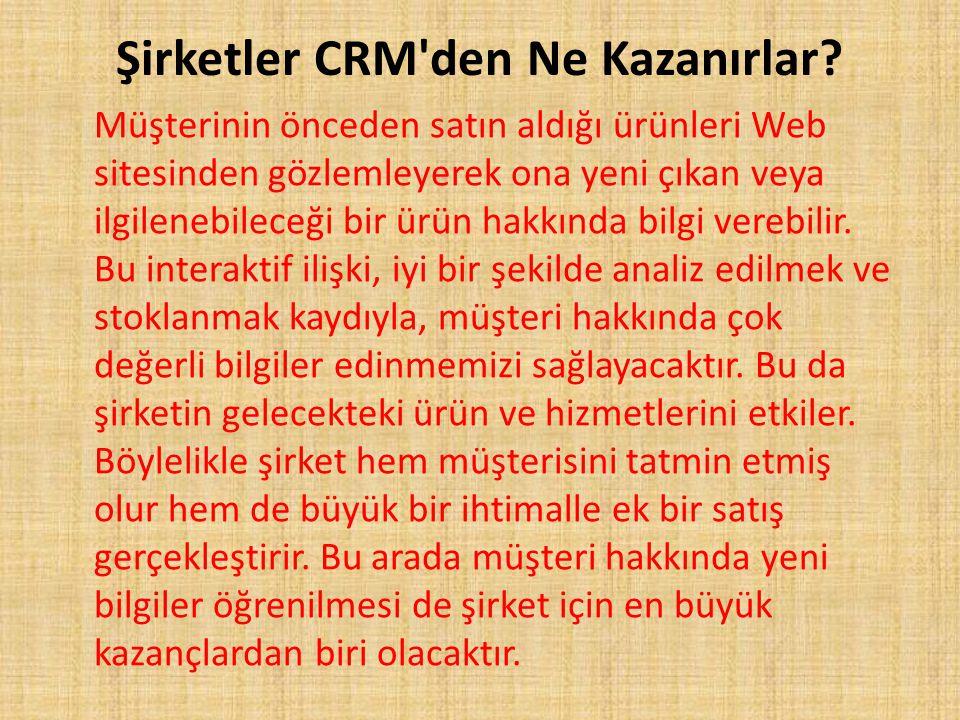 Şirketler CRM'den Ne Kazanırlar? Müşterinin önceden satın aldığı ürünleri Web sitesinden gözlemleyerek ona yeni çıkan veya ilgilenebileceği bir ürün h