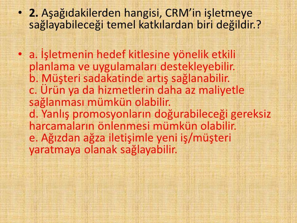 2. Aşağıdakilerden hangisi, CRM'in işletmeye sağlayabileceği temel katkılardan biri değildir.? a. İşletmenin hedef kitlesine yönelik etkili planlama v