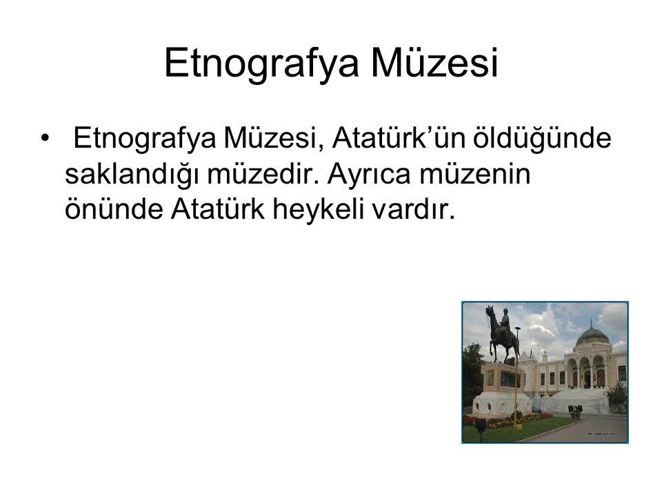 Etnografya Müzesi Etnografya Müzesi, Atatürk'ün öldüğünde saklandığı müzedir. Ayrıca müzenin önünde Atatürk heykeli vardır.