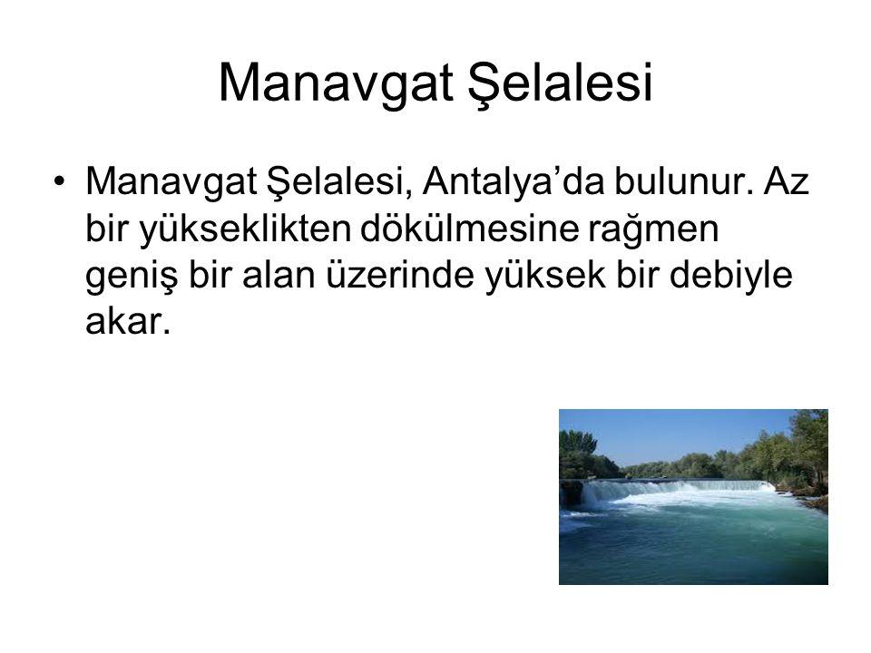 Manavgat Şelalesi Manavgat Şelalesi, Antalya'da bulunur. Az bir yükseklikten dökülmesine rağmen geniş bir alan üzerinde yüksek bir debiyle akar.