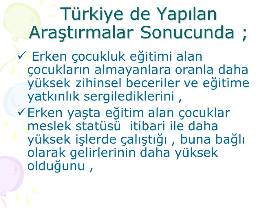 Türkiye de Yapılan Araştırmalar Sonucunda ; Erken çocukluk eğitimi alan çocuklar ortalama 11 yıla yakın okula devam ettiğini, bu da en az lise eğitimi aldığını Erken çocukluk eğitimi almış katılımcıların % 44.1 Üniversiteye giderken bu oran almamış olan grupta % 30.6 olduğunu,