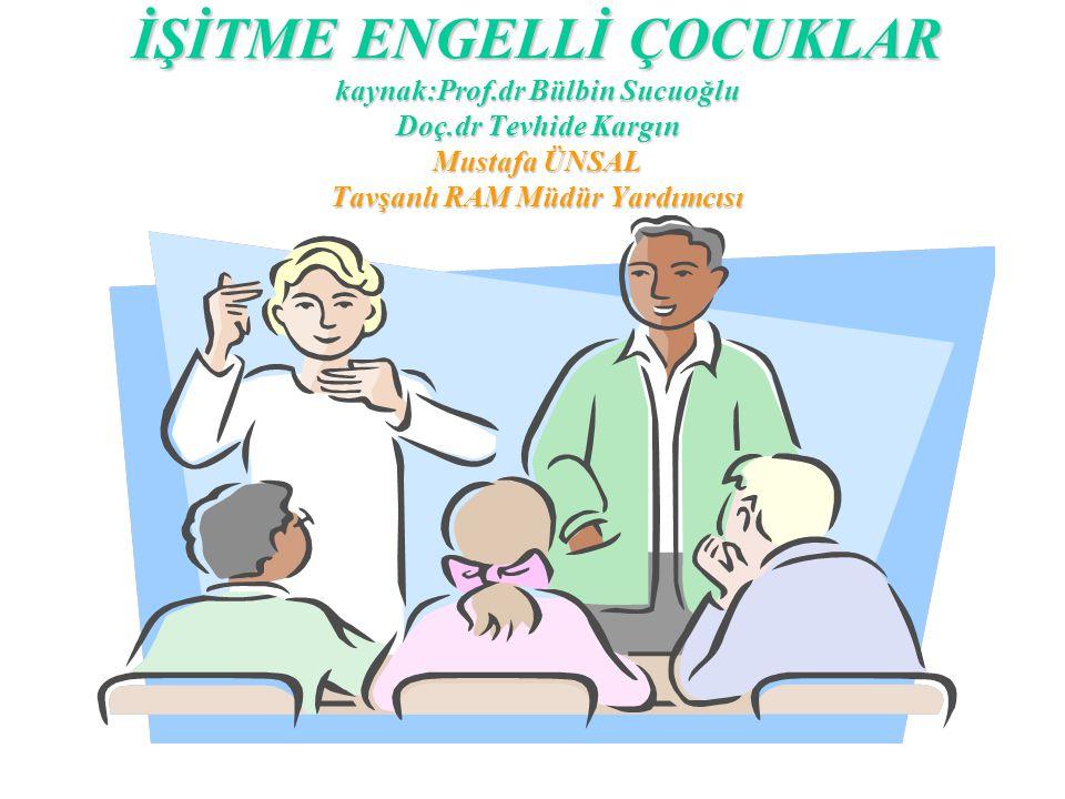 İŞİTME ENGELLİ ÇOCUKLAR kaynak:Prof.dr Bülbin Sucuoğlu Doç.dr Tevhide Kargın Mustafa ÜNSAL Tavşanlı RAM Müdür Yardımcısı