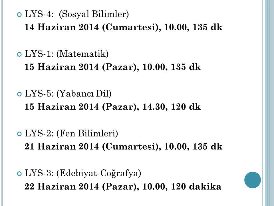 LYS-4: (Sosyal Bilimler) 14 Haziran 2014 (Cumartesi), 10.00, 135 dk LYS-1: (Matematik) 15 Haziran 2014 (Pazar), 10.00, 135 dk LYS-5: (Yabancı Dil) 15 Haziran 2014 (Pazar), 14.30, 120 dk LYS-2: (Fen Bilimleri) 21 Haziran 2014 (Cumartesi), 10.00, 135 dk LYS-3: (Edebiyat-Coğrafya) 22 Haziran 2014 (Pazar), 10.00, 120 dakika
