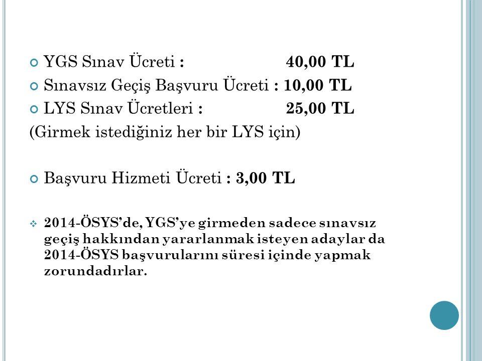 YGS Sınav Ücreti : 40,00 TL Sınavsız Geçiş Başvuru Ücreti : 10,00 TL LYS Sınav Ücretleri : 25,00 TL (Girmek istediğiniz her bir LYS için) Başvuru Hizmeti Ücreti : 3,00 TL  2014-ÖSYS'de, YGS'ye girmeden sadece sınavsız geçiş hakkından yararlanmak isteyen adaylar da 2014-ÖSYS başvurularını süresi içinde yapmak zorundadırlar.
