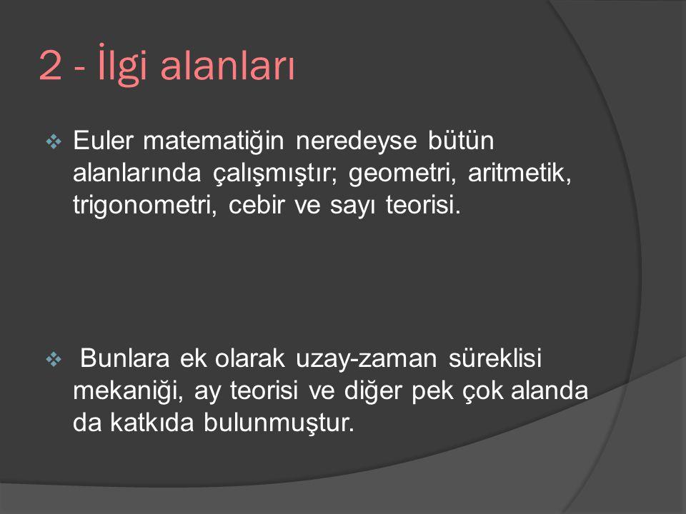 2 - İlgi alanları  Euler matematiğin neredeyse bütün alanlarında çalışmıştır; geometri, aritmetik, trigonometri, cebir ve sayı teorisi.  Bunlara ek