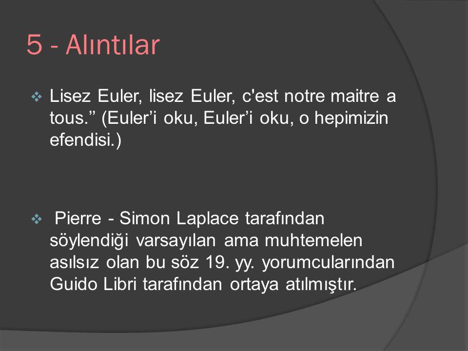5 - Alıntılar  Lisez Euler, lisez Euler, c'est notre maitre a tous.'' (Euler'i oku, Euler'i oku, o hepimizin efendisi.)  Pierre - Simon Laplace tara