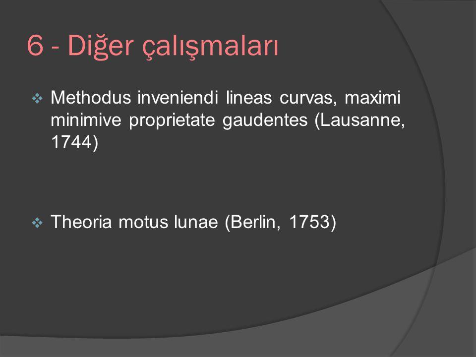 6 - Diğer çalışmaları  Methodus inveniendi lineas curvas, maximi minimive proprietate gaudentes (Lausanne, 1744)  Theoria motus lunae (Berlin, 1753)