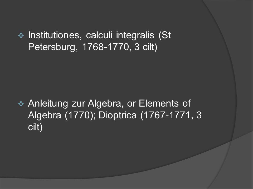  Institutiones, calculi integralis (St Petersburg, 1768-1770, 3 cilt)  Anleitung zur Algebra, or Elements of Algebra (1770); Dioptrica (1767-1771, 3
