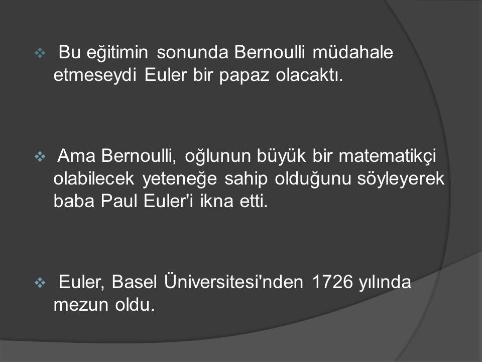  Bu eğitimin sonunda Bernoulli müdahale etmeseydi Euler bir papaz olacaktı.  Ama Bernoulli, oğlunun büyük bir matematikçi olabilecek yeteneğe sahip