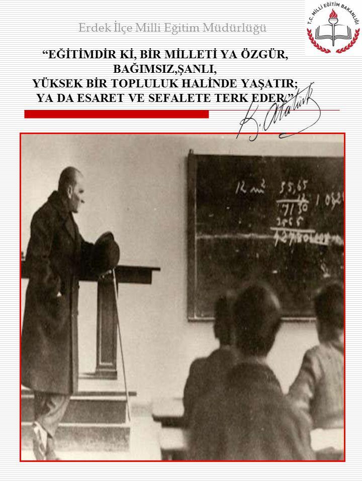 """""""EĞİTİMDİR Kİ, BİR MİLLETİ YA ÖZGÜR, BAĞIMSIZ,ŞANLI, YÜKSEK BİR TOPLULUK HALİNDE YAŞATIR; YA DA ESARET VE SEFALETE TERK EDER."""" Erdek İlçe Milli Eğitim"""