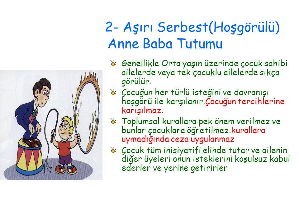 2- Aşırı Serbest(Hoşgörülü) Anne Baba Tutumu Genellikle Orta yaşın üzerinde çocuk sahibi ailelerde veya tek çocuklu ailelerde sıkça görülür. Çocuğun h