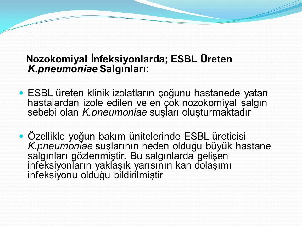 Nozokomiyal İnfeksiyonlarda; ESBL Üreten K.pneumoniae Salgınları: ESBL üreten klinik izolatların çoğunu hastanede yatan hastalardan izole edilen ve en çok nozokomiyal salgın sebebi olan K.pneumoniae suşları oluşturmaktadır Özellikle yoğun bakım ünitelerinde ESBL üreticisi K.pneumoniae suşlarının neden olduğu büyük hastane salgınları gözlenmiştir.