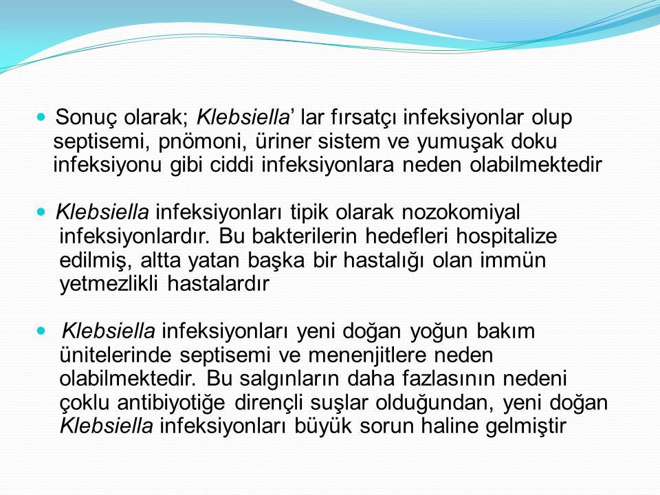 Sonuç olarak; Klebsiella' lar fırsatçı infeksiyonlar olup septisemi, pnömoni, üriner sistem ve yumuşak doku infeksiyonu gibi ciddi infeksiyonlara nede