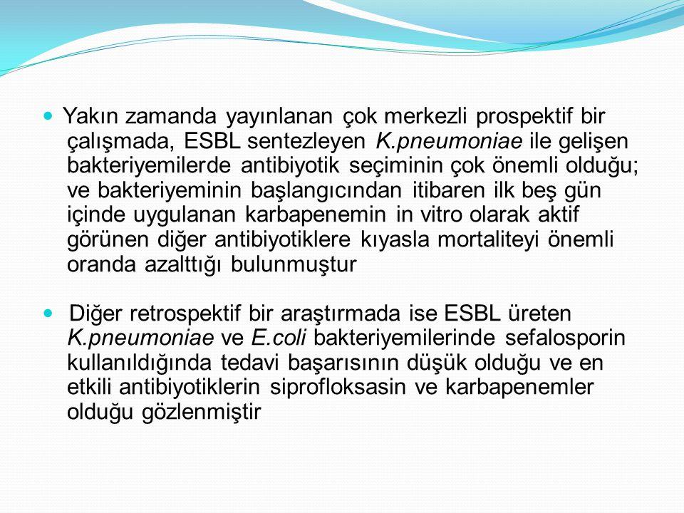 Yakın zamanda yayınlanan çok merkezli prospektif bir çalışmada, ESBL sentezleyen K.pneumoniae ile gelişen bakteriyemilerde antibiyotik seçiminin çok ö