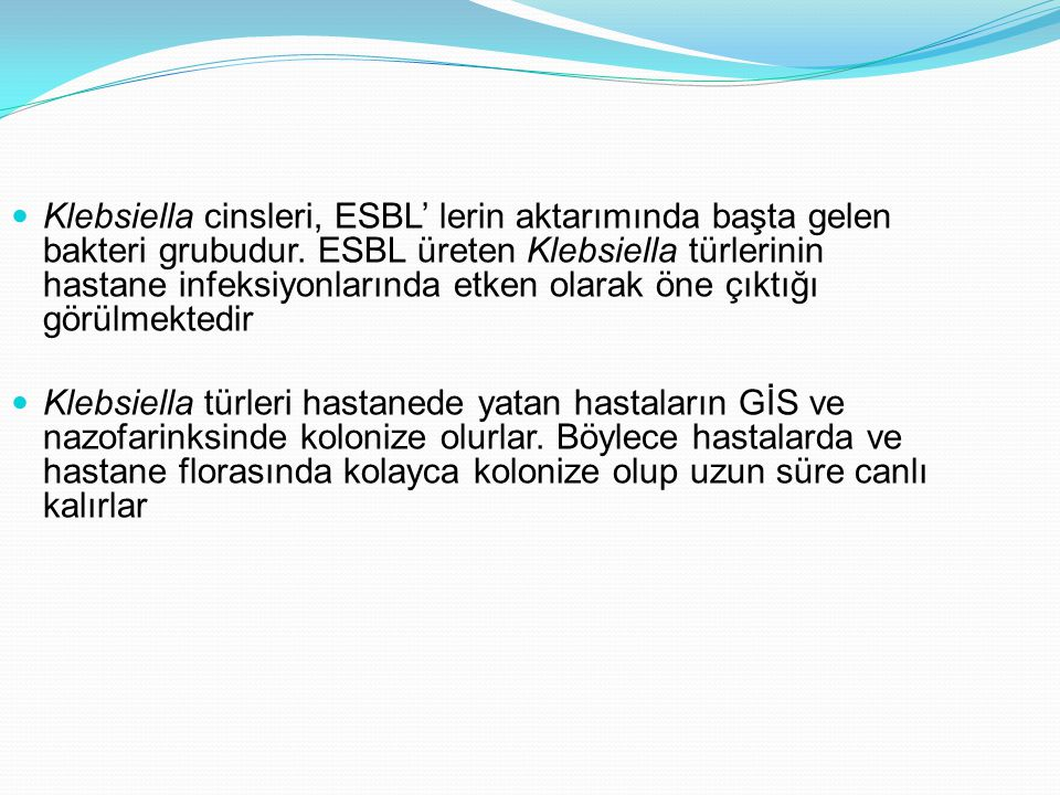 Klebsiella cinsleri, ESBL' lerin aktarımında başta gelen bakteri grubudur. ESBL üreten Klebsiella türlerinin hastane infeksiyonlarında etken olarak ön