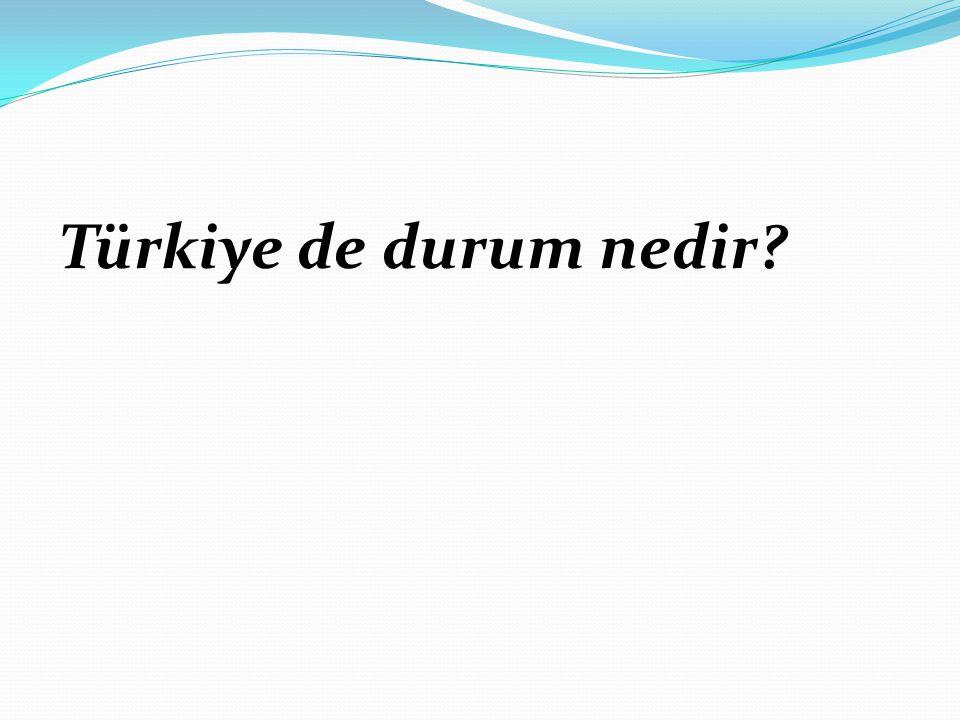 Türkiye de durum nedir?