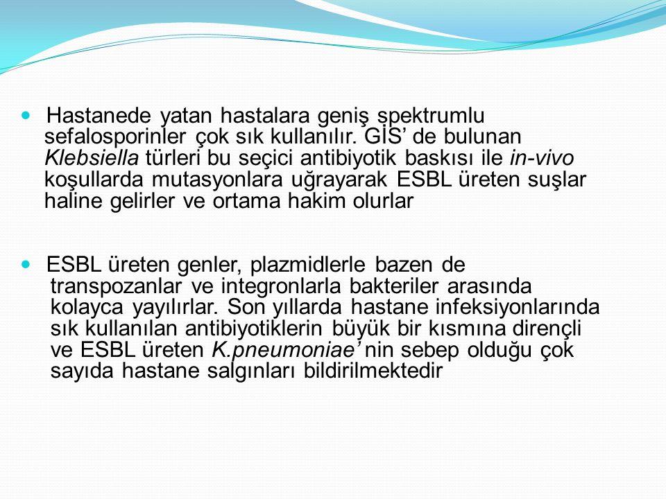 Ülkemiz hastanelerinde de nozokomiyal patojen olan Klebsiella suşlarının ESBL üretiminin %80' leri geçtiği gözlenmektedir Ampisiline karşı primer dirençten dolayı ampisilin yada aynı spektrumdaki başka ilaçla tedavi edilen hastalarda florada E.coli' nin yerini Klebsiella türleri almaktadır Yine üçüncü kuşak sefalasporinlerin kullanımı, ESBL pozitif Klebsiella türlerinin kolonize olması ve infeksiyon oluşturmasında oldukça önemli bir risk faktörüdür