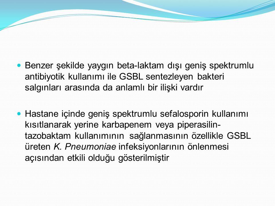 Benzer şekilde yaygın beta-laktam dışı geniş spektrumlu antibiyotik kullanımı ile GSBL sentezleyen bakteri salgınları arasında da anlamlı bir ilişki vardır Hastane içinde geniş spektrumlu sefalosporin kullanımı kısıtlanarak yerine karbapenem veya piperasilin- tazobaktam kullanımının sağlanmasının özellikle GSBL üreten K.