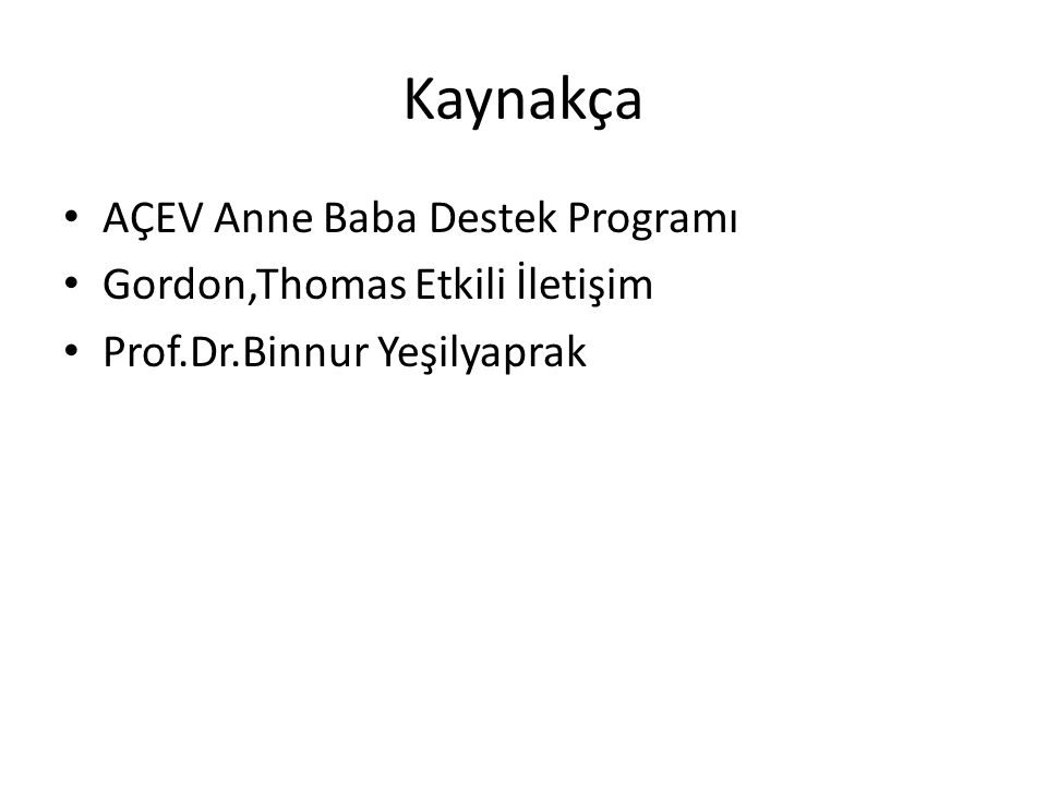 Kaynakça AÇEV Anne Baba Destek Programı Gordon,Thomas Etkili İletişim Prof.Dr.Binnur Yeşilyaprak