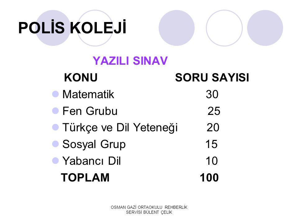 POLİS KOLEJİ YAZILI SINAV KONU SORU SAYISI Matematik 30 Fen Grubu 25 Türkçe ve Dil Yeteneği 20 Sosyal Grup 15 Yabancı Dil 10 TOPLAM 100 OSMAN GAZİ ORT