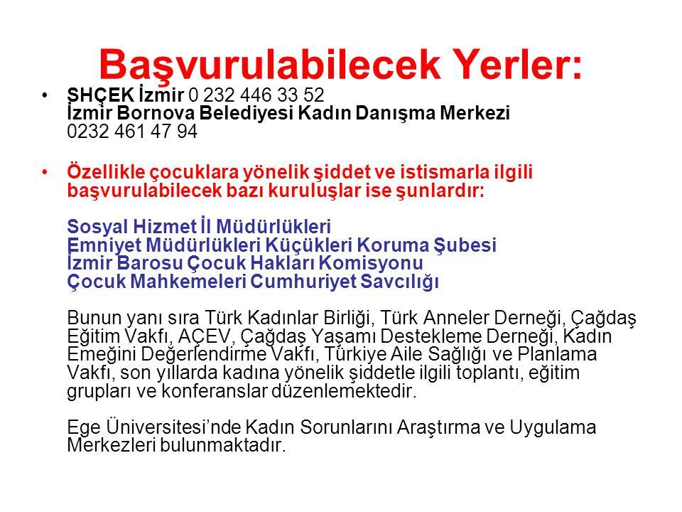 Başvurulabilecek Yerler: SHÇEK İzmir 0 232 446 33 52 İzmir Bornova Belediyesi Kadın Danışma Merkezi 0232 461 47 94 Özellikle çocuklara yönelik şiddet