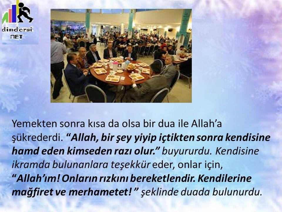 """Yemekten sonra kısa da olsa bir dua ile Allah'a şükrederdi. """"Allah, bir şey yiyip içtikten sonra kendisine hamd eden kimseden razı olur."""" buyururdu. K"""