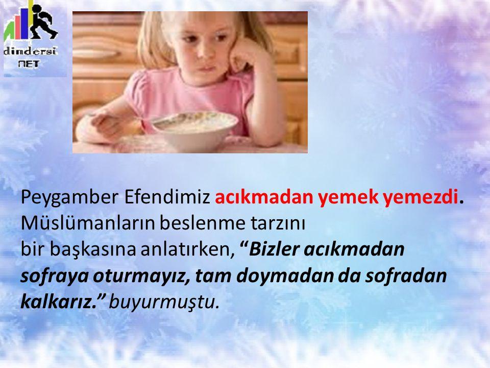 """Peygamber Efendimiz acıkmadan yemek yemezdi. Müslümanların beslenme tarzını bir başkasına anlatırken, """"Bizler acıkmadan sofraya oturmayız, tam doymada"""