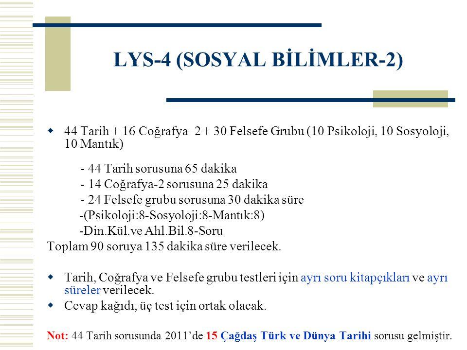 LYS-4 (SOSYAL BİLİMLER-2)  44 Tarih + 16 Coğrafya–2 + 30 Felsefe Grubu (10 Psikoloji, 10 Sosyoloji, 10 Mantık) - 44 Tarih sorusuna 65 dakika - 14 Coğrafya-2 sorusuna 25 dakika - 24 Felsefe grubu sorusuna 30 dakika süre -(Psikoloji:8-Sosyoloji:8-Mantık:8) -Din.Kül.ve Ahl.Bil.8-Soru Toplam 90 soruya 135 dakika süre verilecek.