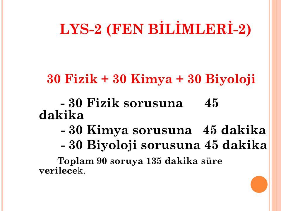 LYS - 1 (MATEMATİK- GEOEMETRİ) 50 Matematik + 30 Geometri - 50 Matematik sorusuna 75 dakika - 30 Geometri sorusuna 60 dakika Toplam 80 soruya 135 daki