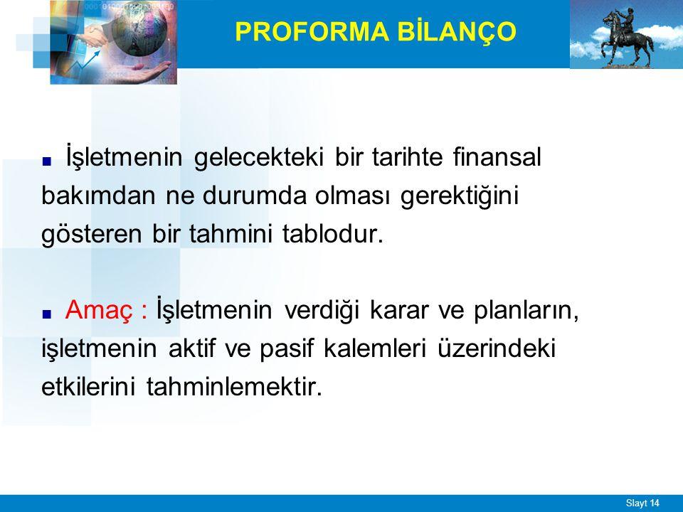 Slayt 14 PROFORMA BİLANÇO ■ İşletmenin gelecekteki bir tarihte finansal bakımdan ne durumda olması gerektiğini gösteren bir tahmini tablodur.