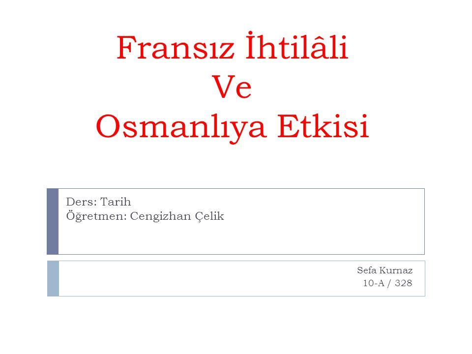 Fransız İhtilâli Ve Osmanlıya Etkisi Sefa Kurnaz 10-A / 328 Ders: Tarih Öğretmen: Cengizhan Çelik