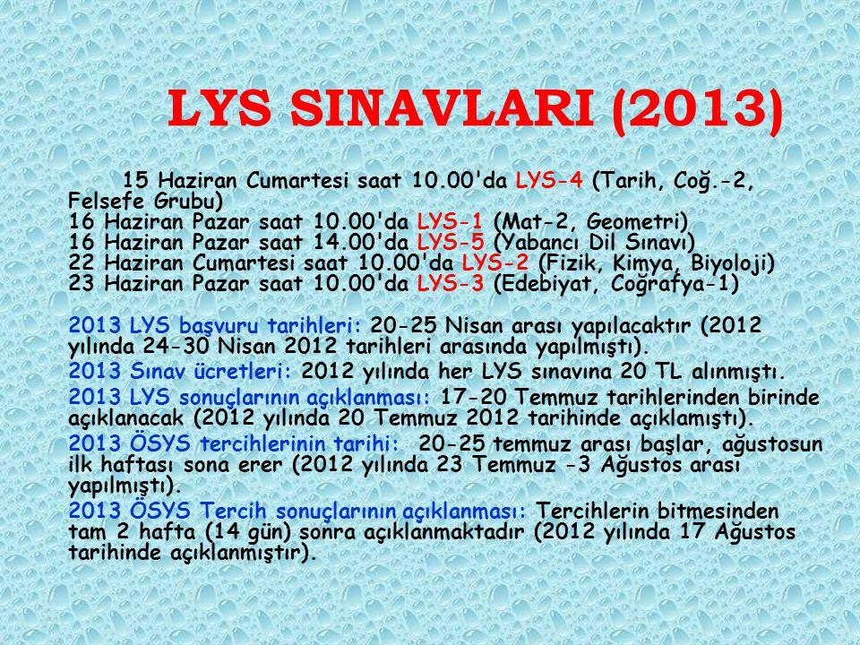 LYS SINAVLARI (2013) 15 Haziran Cumartesi saat 10.00 da LYS-4 (Tarih, Coğ.-2, Felsefe Grubu) 16 Haziran Pazar saat 10.00 da LYS-1 (Mat-2, Geometri) 16 Haziran Pazar saat 14.00 da LYS-5 (Yabancı Dil Sınavı) 22 Haziran Cumartesi saat 10.00 da LYS-2 (Fizik, Kimya, Biyoloji) 23 Haziran Pazar saat 10.00 da LYS-3 (Edebiyat, Coğrafya-1) 2013 LYS başvuru tarihleri: 20-25 Nisan arası yapılacaktır (2012 yılında 24-30 Nisan 2012 tarihleri arasında yapılmıştı).