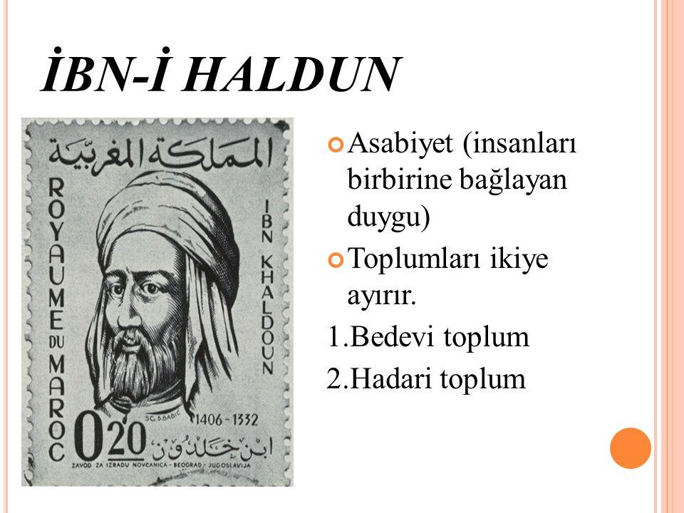 İBN-İ HALDUN Asabiyet (insanları birbirine bağlayan duygu) Toplumları ikiye ayırır. 1.Bedevi toplum 2.Hadari toplum