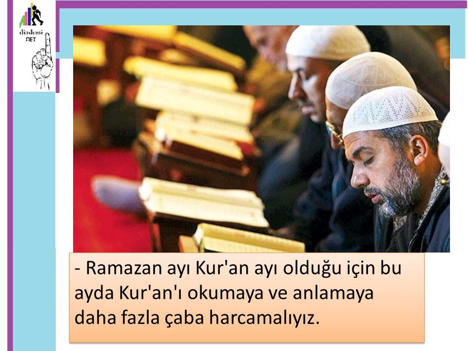 - Ramazan ayı Kur'an ayı olduğu için bu ayda Kur'an'ı okumaya ve anlamaya daha fazla çaba harcamalıyız.