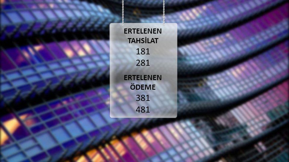 ERTELENEN TAHSİLAT 181 281 ERTELENEN ÖDEME 381 481