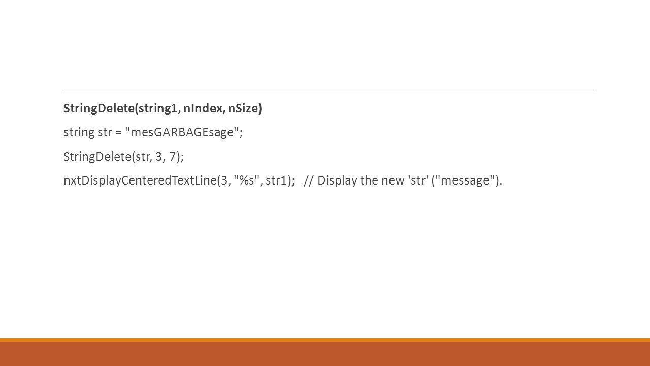 StringDelete(string1, nIndex, nSize) string str = mesGARBAGEsage ; StringDelete(str, 3, 7); nxtDisplayCenteredTextLine(3, %s , str1); // Display the new str ( message ).