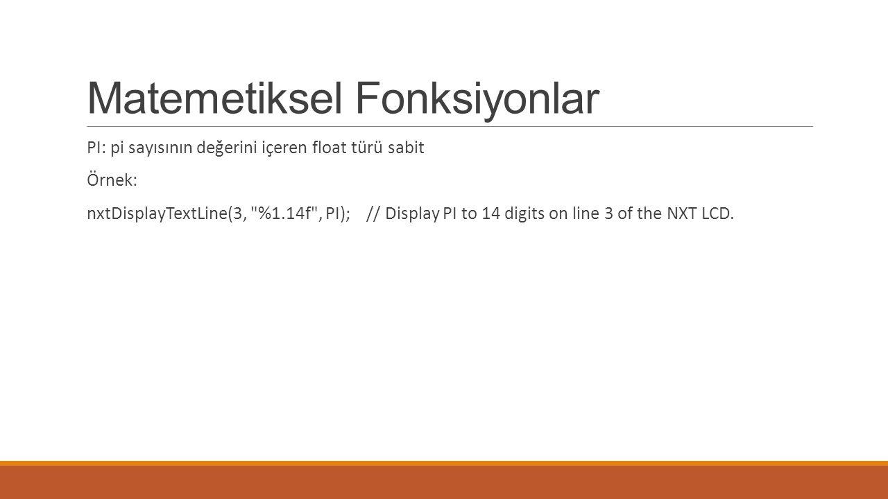 Matemetiksel Fonksiyonlar PI: pi sayısının değerini içeren float türü sabit Örnek: nxtDisplayTextLine(3, %1.14f , PI); // Display PI to 14 digits on line 3 of the NXT LCD.