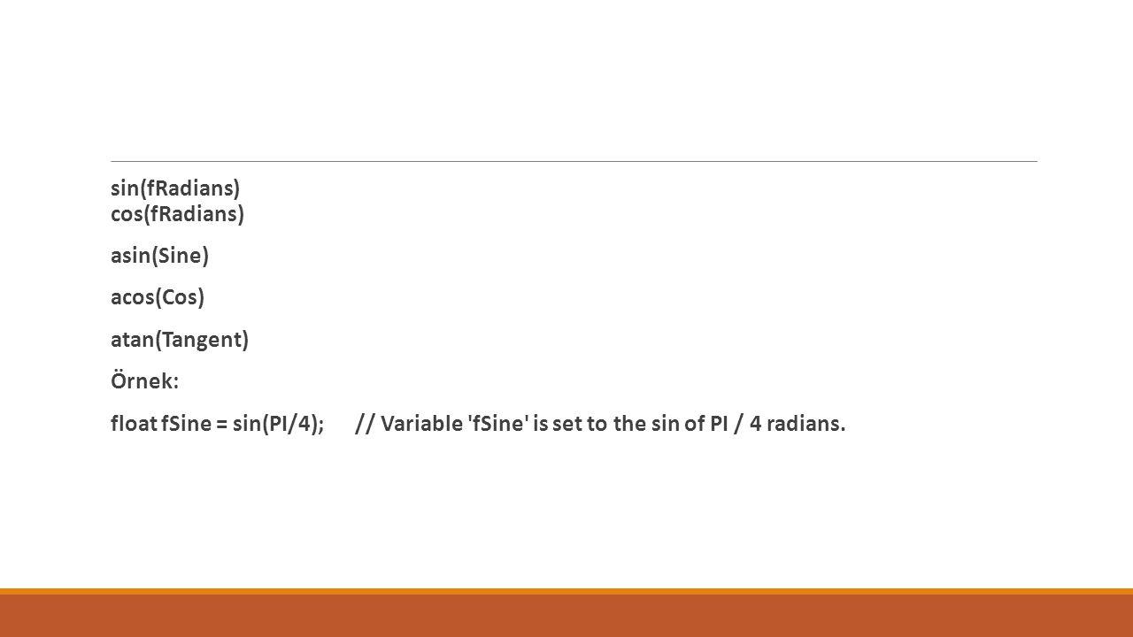 sin(fRadians) cos(fRadians) asin(Sine) acos(Cos) atan(Tangent) Örnek: float fSine = sin(PI/4); // Variable fSine is set to the sin of PI / 4 radians.