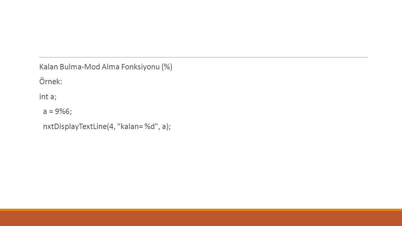 Kalan Bulma-Mod Alma Fonksiyonu (%) Örnek: int a; a = 9%6; nxtDisplayTextLine(4, kalan= %d , a);