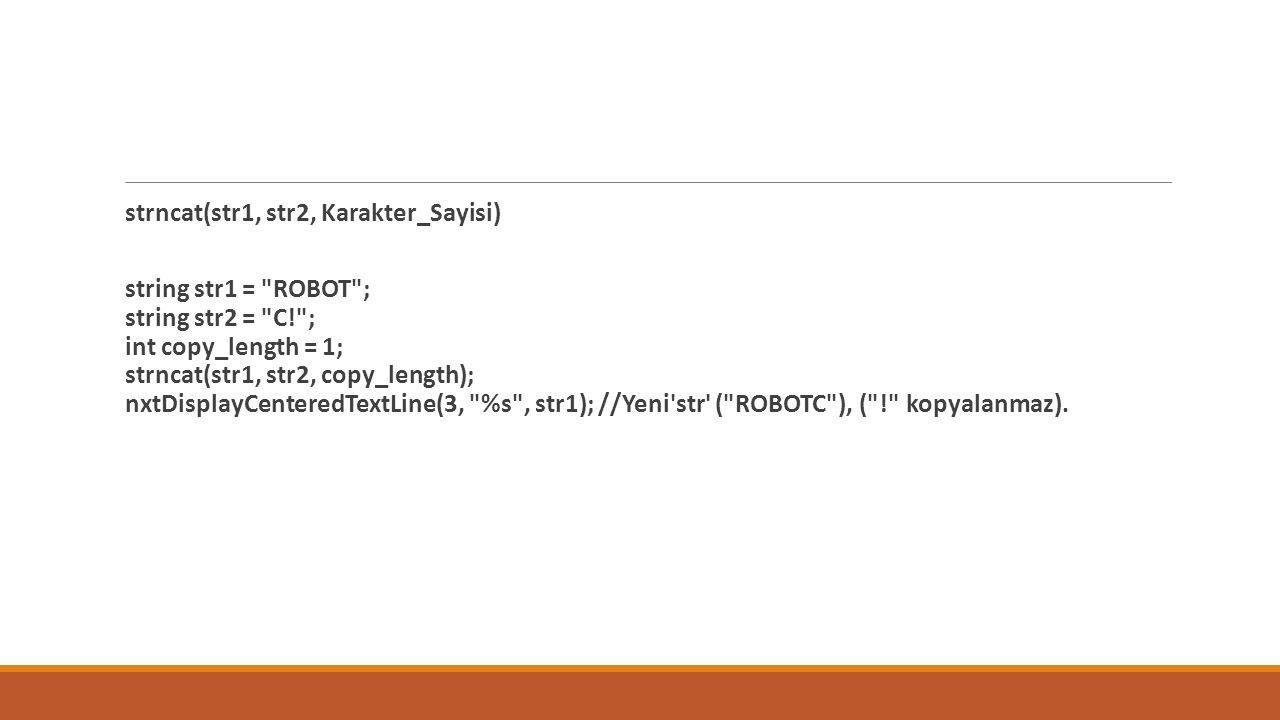 strncat(str1, str2, Karakter_Sayisi) string str1 = ROBOT ; string str2 = C! ; int copy_length = 1; strncat(str1, str2, copy_length); nxtDisplayCenteredTextLine(3, %s , str1); //Yeni str ( ROBOTC ), ( ! kopyalanmaz).