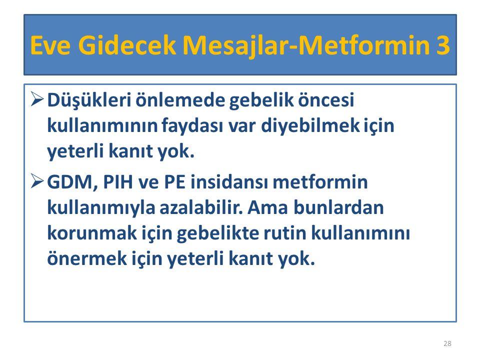  Düşükleri önlemede gebelik öncesi kullanımının faydası var diyebilmek için yeterli kanıt yok.  GDM, PIH ve PE insidansı metformin kullanımıyla azal