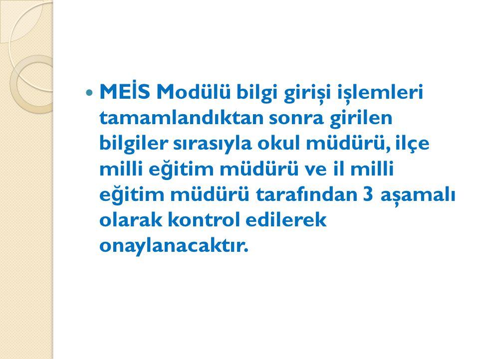 ME İ S Modülü bilgi girişi işlemleri tamamlandıktan sonra girilen bilgiler sırasıyla okul müdürü, ilçe milli e ğ itim müdürü ve il milli e ğ itim müdürü tarafından 3 aşamalı olarak kontrol edilerek onaylanacaktır.