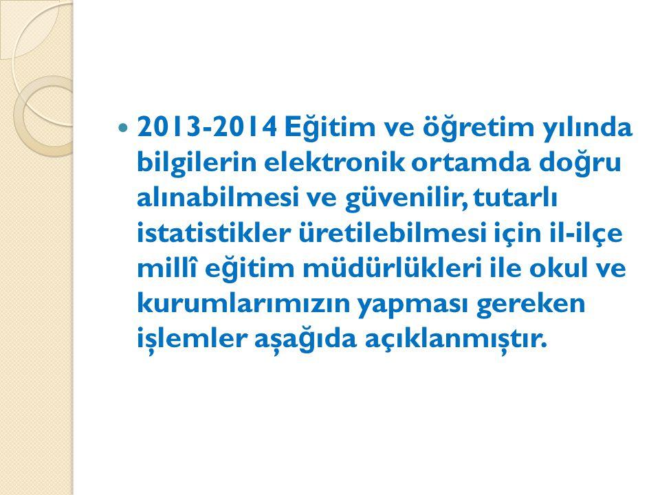 2013-2014 E ğ itim ve ö ğ retim yılında bilgilerin elektronik ortamda do ğ ru alınabilmesi ve güvenilir, tutarlı istatistikler üretilebilmesi için il-ilçe millî e ğ itim müdürlükleri ile okul ve kurumlarımızın yapması gereken işlemler aşa ğ ıda açıklanmıştır.