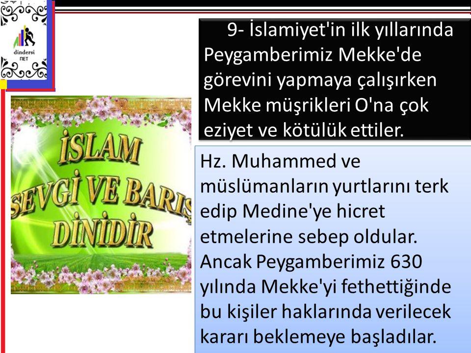 9- İslamiyet in ilk yıllarında Peygamberimiz Mekke de görevini yapmaya çalışırken Mekke müşrikleri O na çok eziyet ve kötülük ettiler.